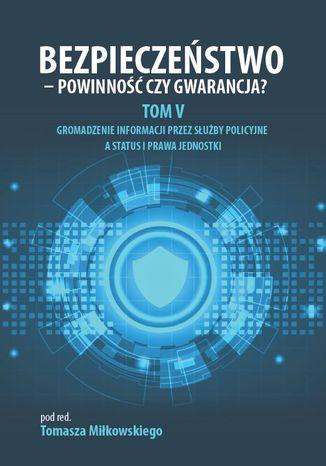 Okładka książki/ebooka BEZPIECZEŃSTWO - POWINNOŚĆ CZY GWARANCJA? TOM V: GROMADZENIE INFORMACJI PRZEZ SŁUŻBY POLICYJNE A STATUS I PRAWA JEDNOSTKI