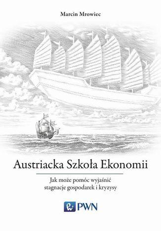 Okładka książki/ebooka Austriacka Szkoła Ekonomii. Jak może pomóc wyjaśnić stagnacje gospodarek i kryzysy