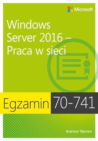 Okładka książki/ebooka Egzamin 70-741 Windows Server 2016 Praca w sieci