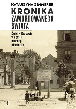 Okładka książki/ebooka Kronika zamordowanego świata. Żydzi w Krakowie w czasie okupacji niemieckiej