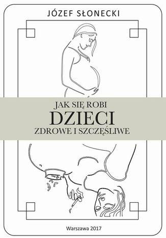 Okładka książki Jak się robi dzieci zdrowe i szczęśliwe
