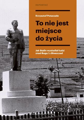 Okładka książki/ebooka To nie jest miejsce do życia. Stalinowskie wysiedlenia znad Bugu i z Bieszczad