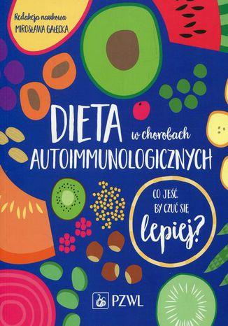 Okładka książki Dieta w chorobach autoimmunologicznych. Co jeść by czuć się lepiej?
