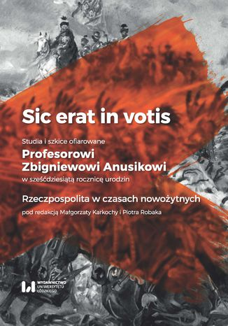 Okładka książki Sic erat in votis. Studia i szkice ofiarowane Profesorowi Zbigniewowi Anusikowi w sześćdziesiątą rocznicę urodzin. Rzeczpospolita w czasach nowożytnych