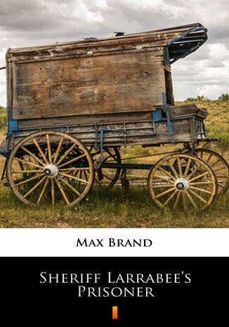Okładka książki Sheriff Larrabees Prisoner