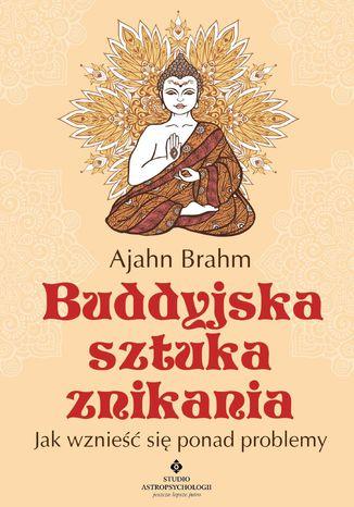 Okładka książki Buddyjska sztuka znikania. Jak wznieść się ponad problemy
