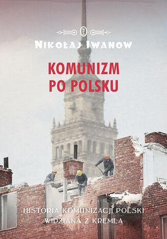 Okładka książki Komunizm po polsku. Historia komunizacji Polski widziana z Kremla