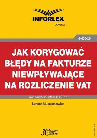 Okładka książki Jak korygować błędy na fakturze niewpływające na rozliczenie VAT