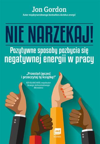 Okładka książki Nie narzekaj! Pozytywne sposoby pozbycia się negatywnej energii w pracy
