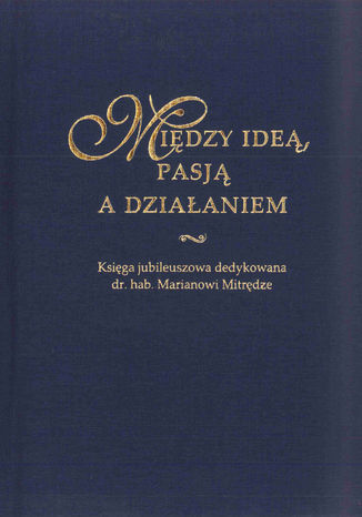 Okładka książki Między ideą, pasją a działaniem. Księga jubileuszowa dedykowana dr. hab. Marianowi Mitrędze