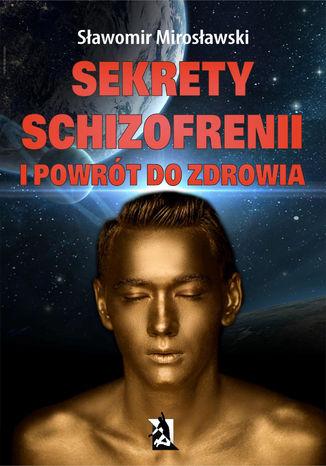 Okładka książki Sekrety schizofrenii i powrót do zdrowia