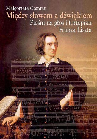 Okładka książki/ebooka Między słowem a dźwiękiem. Pieśni na głos i fortepian Franza Liszta