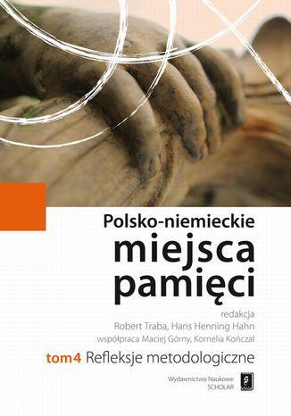 Okładka książki Polsko-niemieckie miejsca pamięci Tom 4. Refleksje Metodologiczne