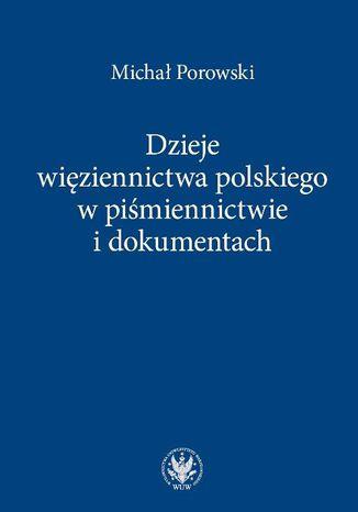 Okładka książki Dzieje więziennictwa polskiego w piśmiennictwie i dokumentach