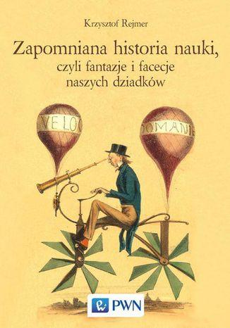Okładka książki Zapomniana historia nauki, czyli fantazje i facecje naszych dziadków