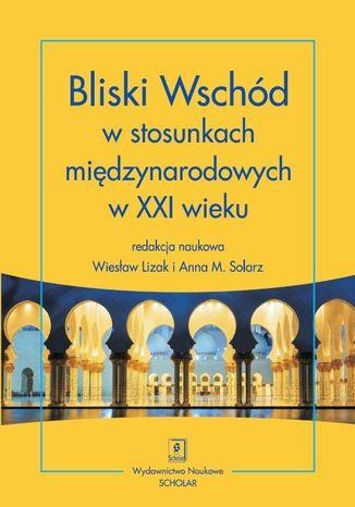 Okładka książki/ebooka Bliski Wschód w stosunkach międzynarodowych w XXI wieku