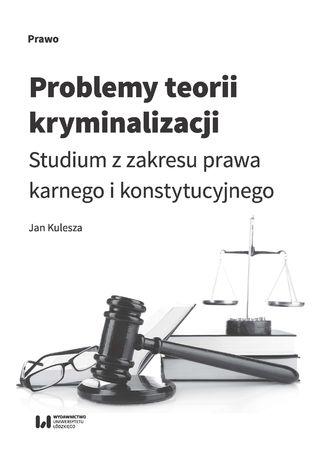 Okładka książki/ebooka Problemy teorii kryminalizacji. Studium z zakresu prawa karnego i konstytucyjnego