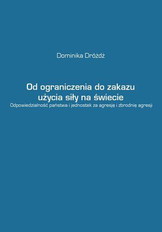 Okładka książki/ebooka Od ograniczenia do zakazu użycia siły na świecie. Odpowiedzialność państwa i jednostek za agresję i zbrodnię agresji