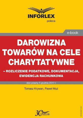 Okładka książki Darowizna towarów na cele charytatywne - rozliczenie podatkowe, dokumentacja, ewidencja księgowa