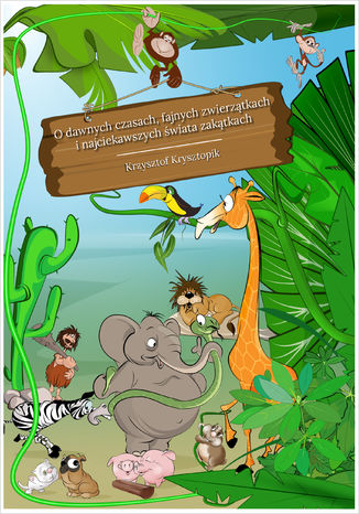 Okładka książki/ebooka O dawnych czasach, fajnych zwierzątkach i najciekawszych świata zakątkach