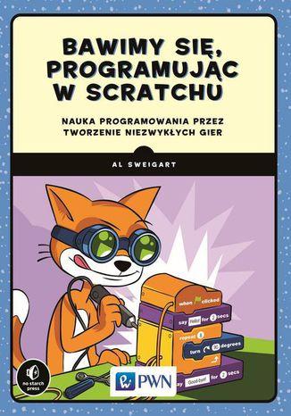 Okładka książki Bawimy się, programując w Scratchu. Nauka programowania przez tworzenie niezwykłych gier