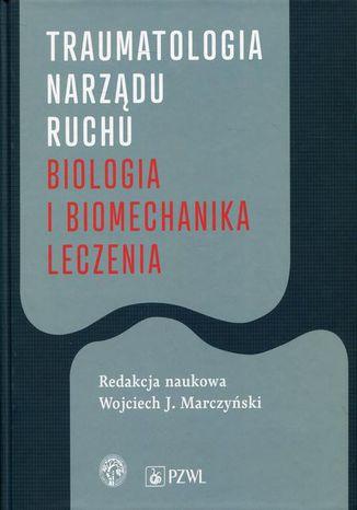 Okładka książki Traumatologia narządu ruchu. Biologia i biomechanika leczenia