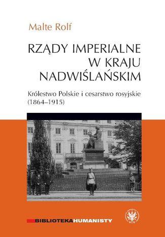 Okładka książki Rządy imperialne w Kraju Nadwiślańskim. Królestwo Polskie i cesarstwo rosyjskie 1864-1915