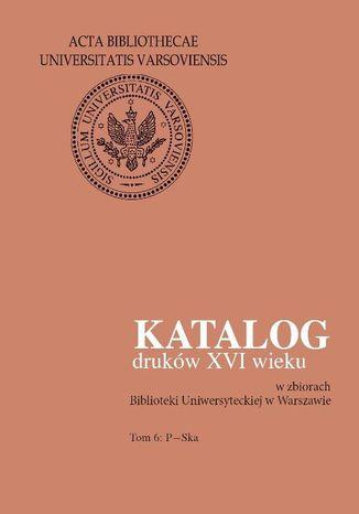 Okładka książki Katalog druków XVI wieku w zbiorach Biblioteki Uniwersyteckiej w Warszawie. Tom 6: P-Ska