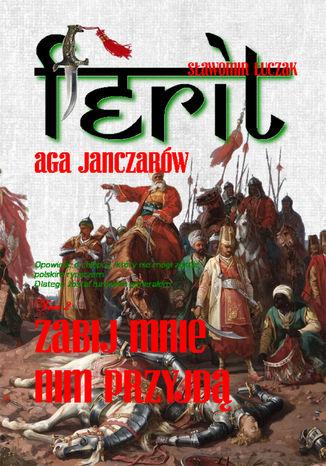 Okładka książki Ferit. Aga janczarów 2. Zabij mnie nim przyjdą