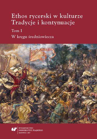Okładka książki Ethos rycerski w kulturze. Tradycje i kontynuacje. T. I: W kręgu średniowiecza
