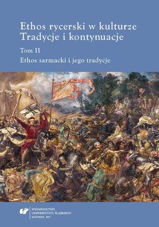 Okładka książki Ethos rycerski w kulturze. Tradycje i kontynuacje. T. II: Ethos sarmacki i jego tradycje