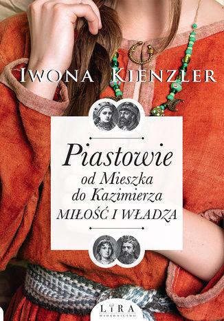 Okładka książki Piastowie od Mieszka do Kazimierza. Miłość i władza