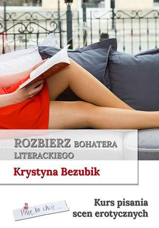 Okładka książki Rozbierz bohatera literackiego. Kurs pisania scen erotycznych