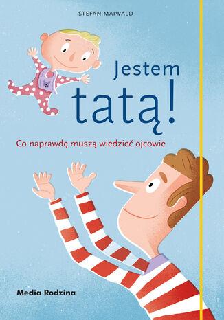 Okładka książki Jestem tatą!. Co naprawdę muszą wiedzieć ojcowie