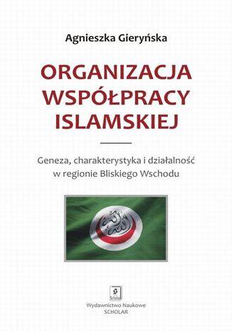 Okładka książki/ebooka Organizacja Współpracy Islamskiej. Geneza, charakterystyka i działalność w regionie Bliskiego Wschodu