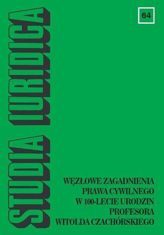 Okładka książki Studia Iuridica, nr 64. Węzłowe zagadnienia prawa cywilnego w 100-lecie urodzin Profesora Witolda Czachórskiego