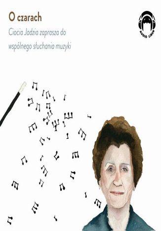 Okładka książki/ebooka O czarach - Ciocia Jadzia zaprasza do wspólnego słuchania muzyki