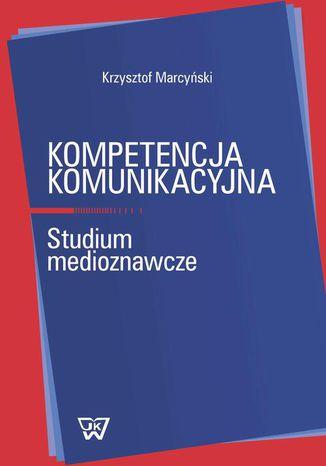 Okładka książki/ebooka Kompetencja komunikacyjna. Studium medioznawcze