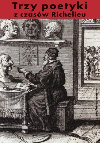 Okładka książki Trzy poetyki z czasów Richelieu. Francuski klasycyzm o dramacie