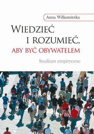 Okładka książki Wiedzieć i rozumieć, aby być obywatelem. Studium empiryczne
