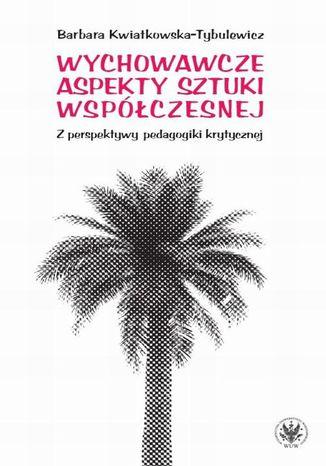 Okładka książki Wychowawcze aspekty sztuki współczesnej. Z perspektywy pedagogiki krytycznej