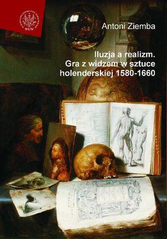 Okładka książki/ebooka Iluzja a realizm. Gra z widzem w sztuce holenderskiej 1580-1660
