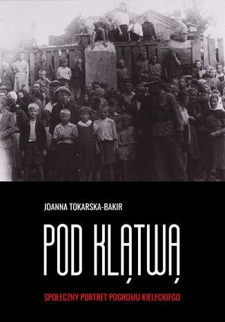 Okładka książki Pod klątwą. Społeczny portret pogromu kieleckiego (tom 1)