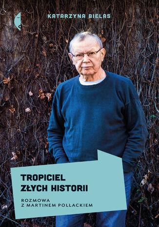 Okładka książki Tropiciel złych historii. Rozmowa z Martinem Pollackiem