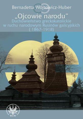 Okładka książki Ojcowie narodu. Duchowieństwo greckokatolickie w ruchu narodowym Rusinów galicyjskich (1867-1918)