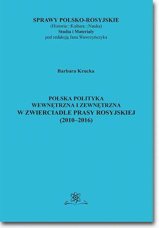 Okładka książki Polska polityka wewnętrzna i zewnętrzna w zwierciadle prasy rosyjskiej (20102016)