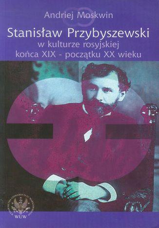 Okładka książki Stanisław Przybyszewski w kulturze rosyjskiej końca XIX - początku XX wieku