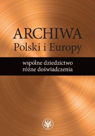 Okładka książki Archiwa Polski i Europy: wspólne dziedzictwo - różne doświadczenia