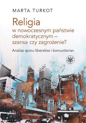 Okładka książki/ebooka Religia w nowoczesnym państwie demokratycznym - szansa czy zagrożenie? Analiza sporu liberałów i kom