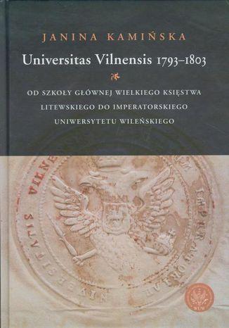 Okładka książki Universitas Vilnensis 1793-1803. Od Szkoły Głównej Wielkiego Księstwa Litewskiego do Imperatorskiego Uniwersytetu Wileńskiego
